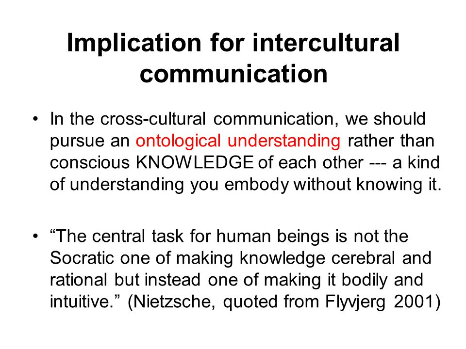 Implication for intercultural communication In the cross-cultural communication, we should pursue an ontological understanding rather than conscious KNOWLEDGE of each other --- a kind of understanding you embody without knowing it.