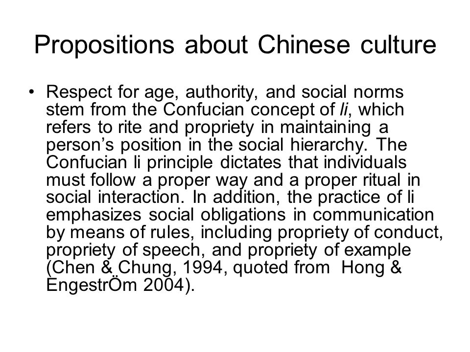 Propositions about Chinese culture Respect for age, authority, and social norms stem from the Confucian concept of li, which refers to rite and propriety in maintaining a person's position in the social hierarchy.
