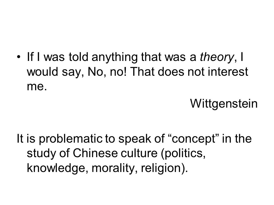 "If I was told anything that was a theory, I would say, No, no! That does not interest me. Wittgenstein It is problematic to speak of ""concept"" in the"