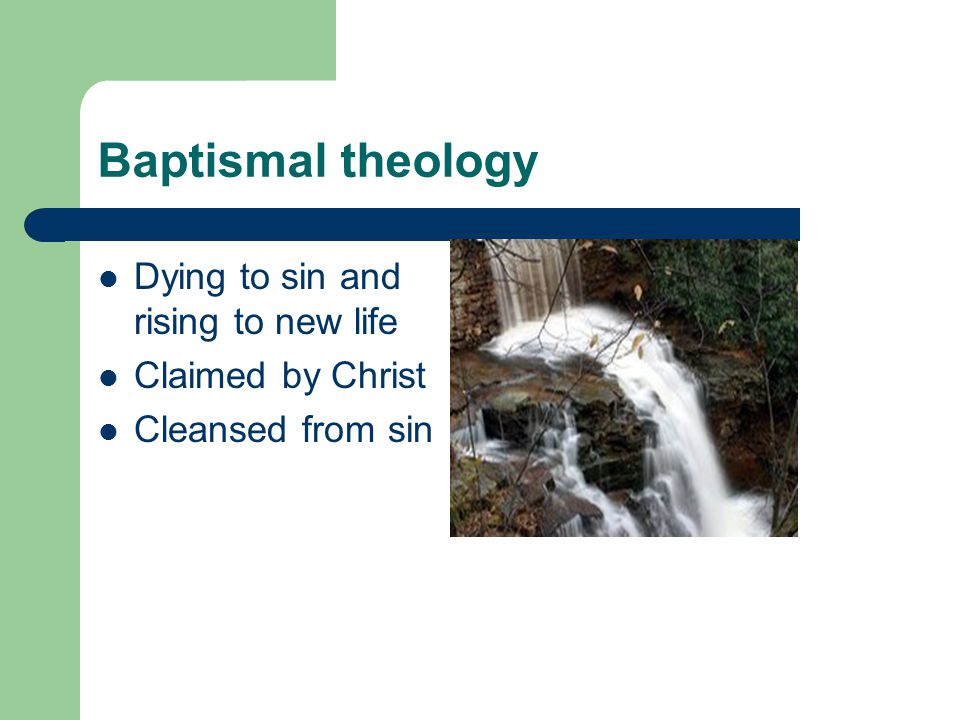 Baptismal theology Dying to sin and rising to new life Claimed by Christ Cleansed from sin