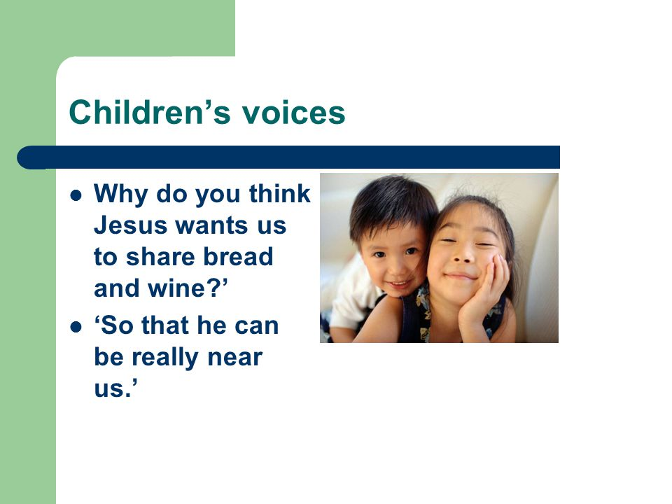 Children's voices Why do you think Jesus wants us to share bread and wine?' 'So that he can be really near us.'