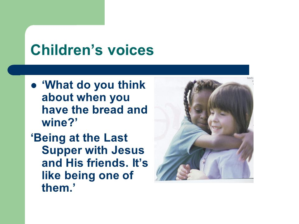 Children's voices 'What do you think about when you have the bread and wine?' 'Being at the Last Supper with Jesus and His friends.