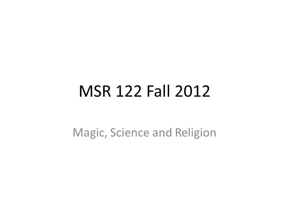 MSR 122 Fall 2012 Magic, Science and Religion