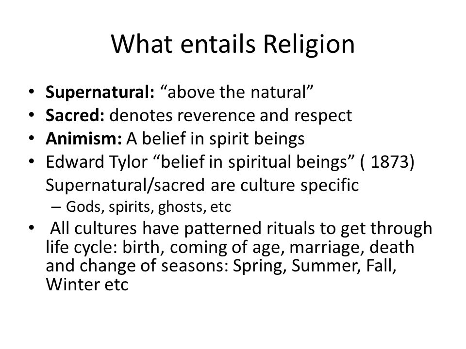 "What entails Religion Supernatural: ""above the natural"" Sacred: denotes reverence and respect Animism: A belief in spirit beings Edward Tylor ""belief"