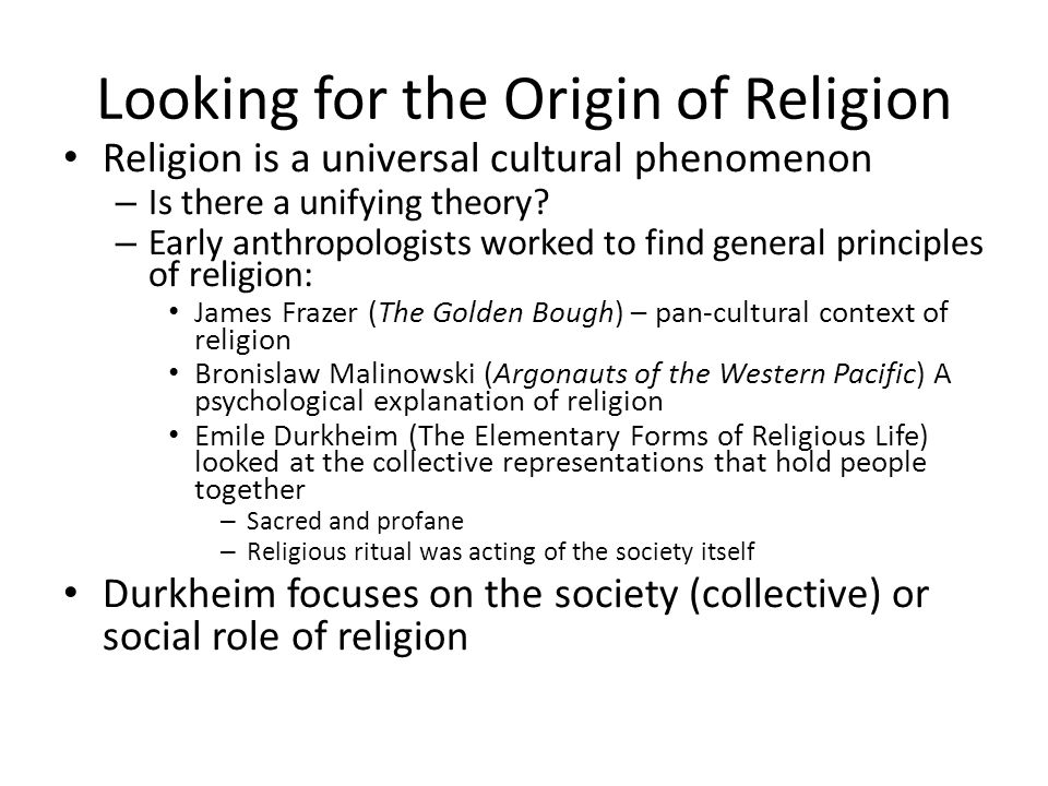 Looking for the Origin of Religion Religion is a universal cultural phenomenon – Is there a unifying theory? – Early anthropologists worked to find ge