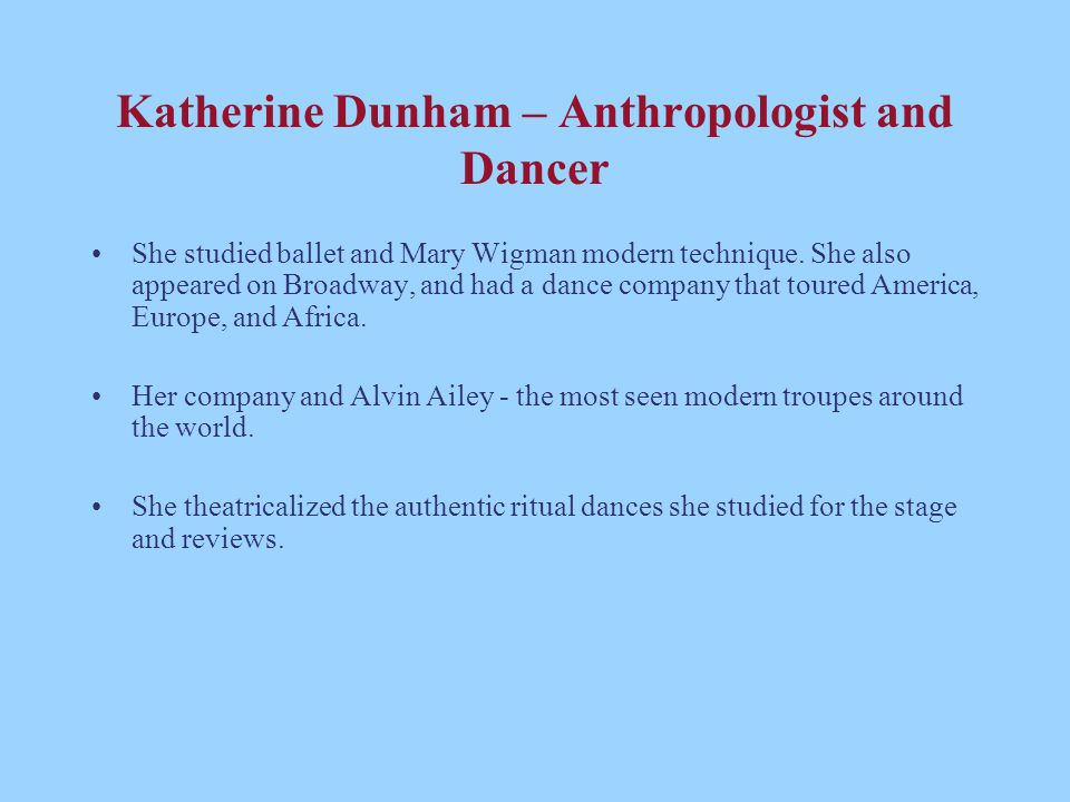 Katherine Dunham – Anthropologist and Dancer She studied ballet and Mary Wigman modern technique. She also appeared on Broadway, and had a dance compa