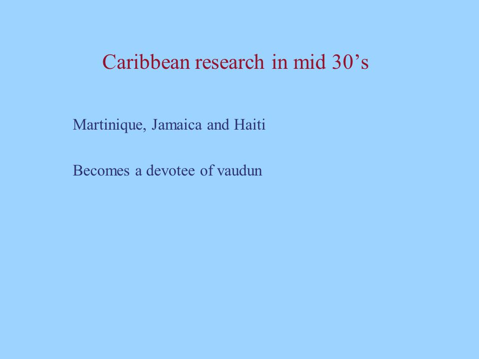 Caribbean research in mid 30's Martinique, Jamaica and Haiti Becomes a devotee of vaudun
