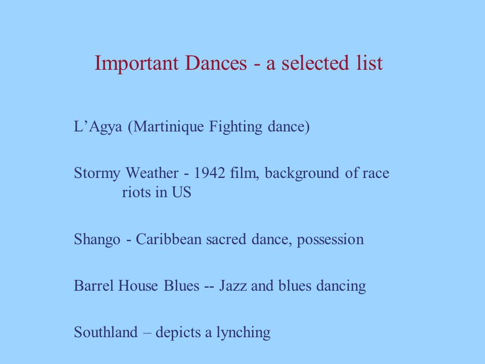 Important Dances - a selected list L'Agya (Martinique Fighting dance) Stormy Weather - 1942 film, background of race riots in US Shango - Caribbean sa