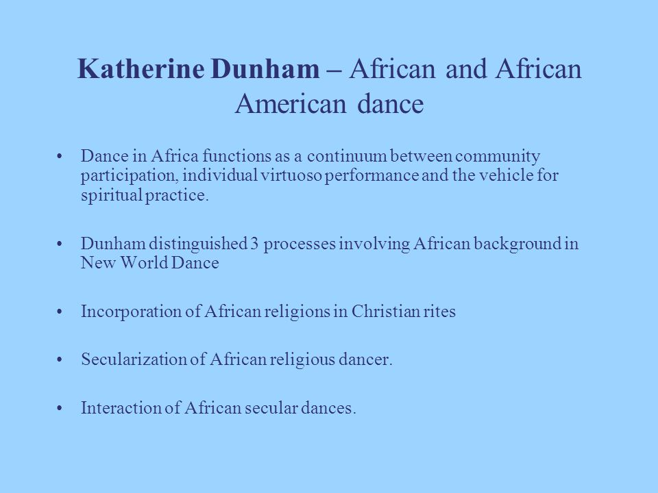 Katherine Dunham – African and African American dance Dance in Africa functions as a continuum between community participation, individual virtuoso pe