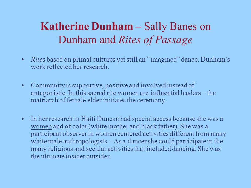 "Katherine Dunham – Sally Banes on Dunham and Rites of Passage Rites based on primal cultures yet still an ""imagined"" dance. Dunham's work reflected he"