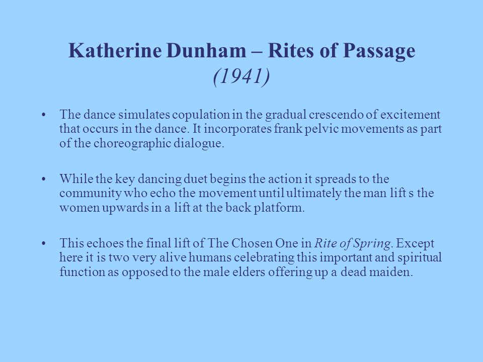 Katherine Dunham – Rites of Passage (1941) The dance simulates copulation in the gradual crescendo of excitement that occurs in the dance. It incorpor