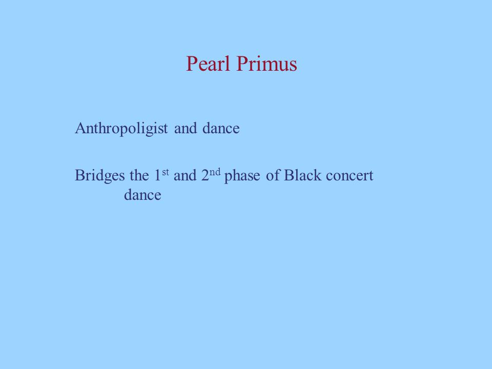 Pearl Primus Anthropoligist and dance Bridges the 1 st and 2 nd phase of Black concert dance