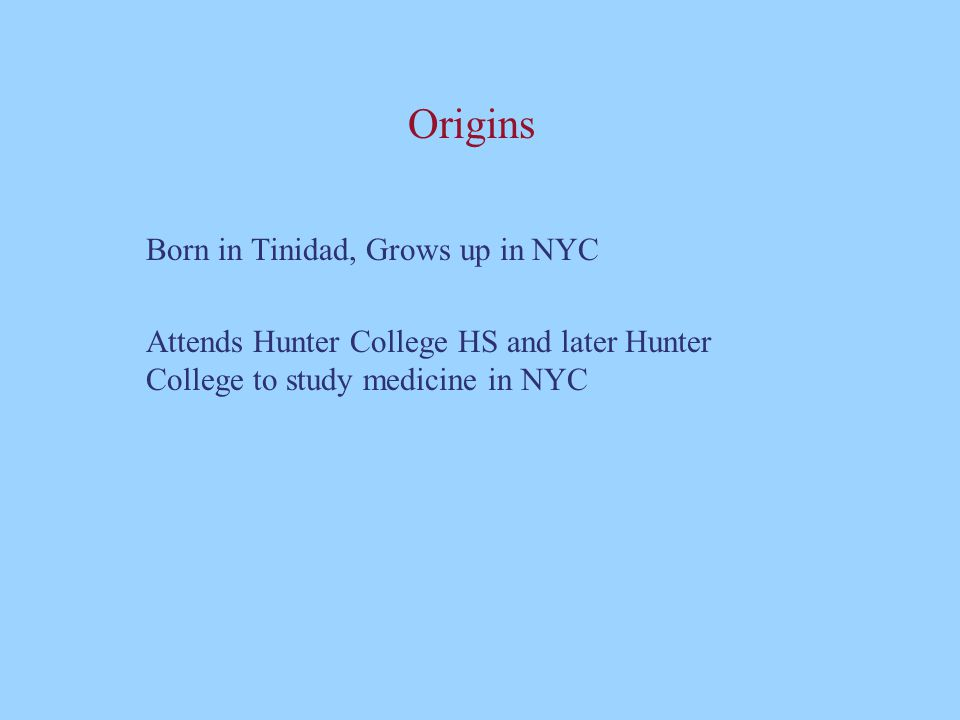 Origins Born in Tinidad, Grows up in NYC Attends Hunter College HS and later Hunter College to study medicine in NYC