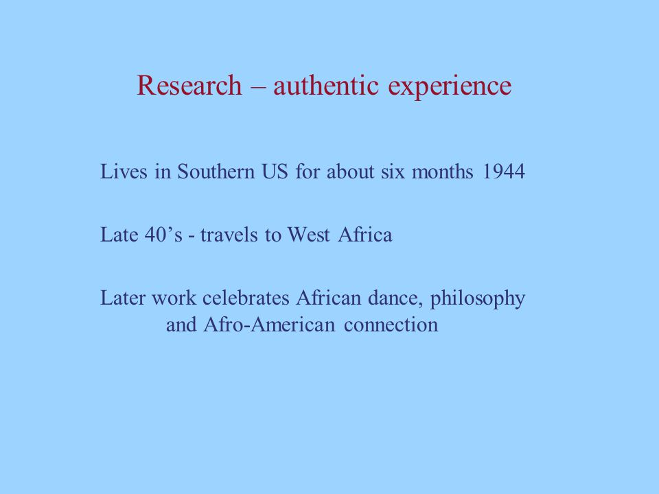 Research – authentic experience Lives in Southern US for about six months 1944 Late 40's - travels to West Africa Later work celebrates African dance,
