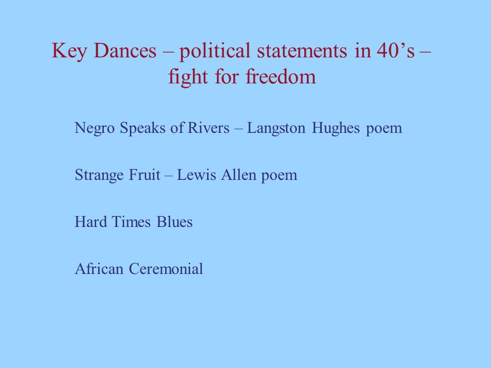 Key Dances – political statements in 40's – fight for freedom Negro Speaks of Rivers – Langston Hughes poem Strange Fruit – Lewis Allen poem Hard Times Blues African Ceremonial