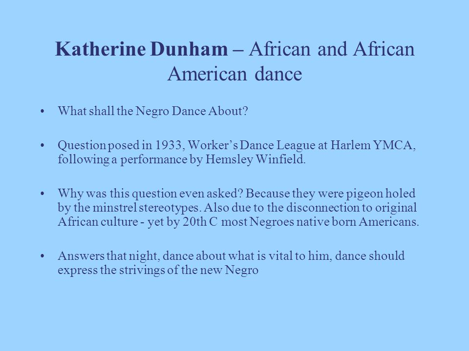 Katherine Dunham – African and African American dance What shall the Negro Dance About? Question posed in 1933, Worker's Dance League at Harlem YMCA,