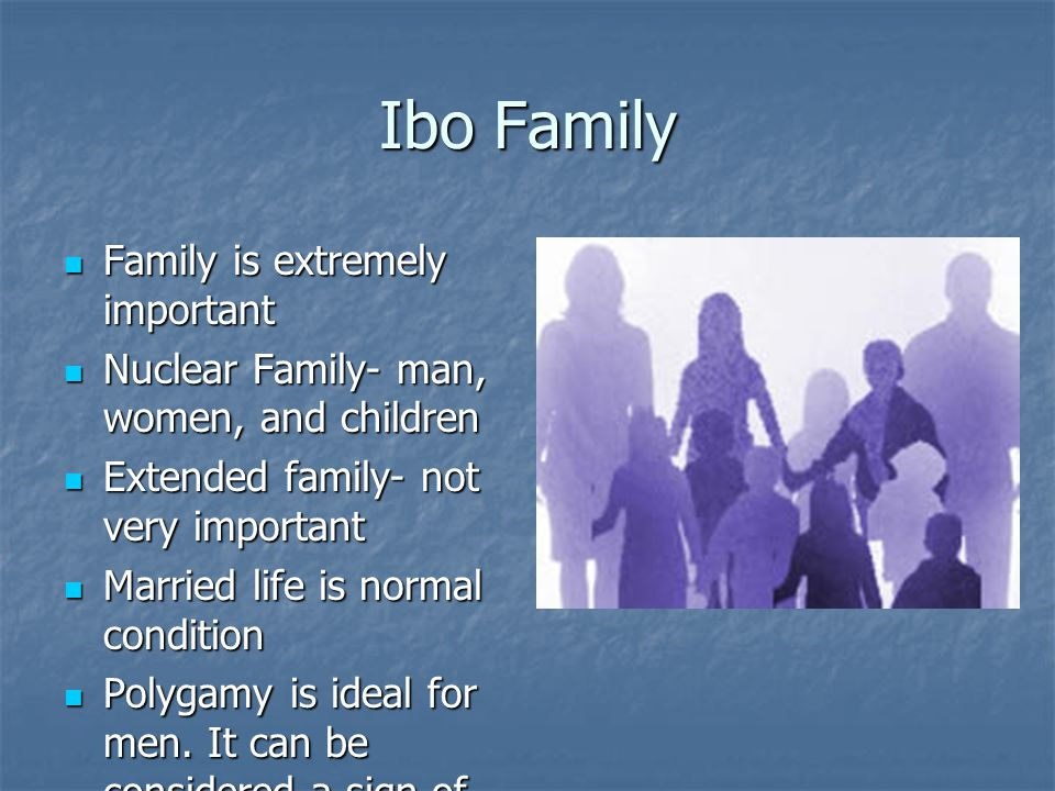 Ibo Family Family is extremely important Family is extremely important Nuclear Family- man, women, and children Nuclear Family- man, women, and childr