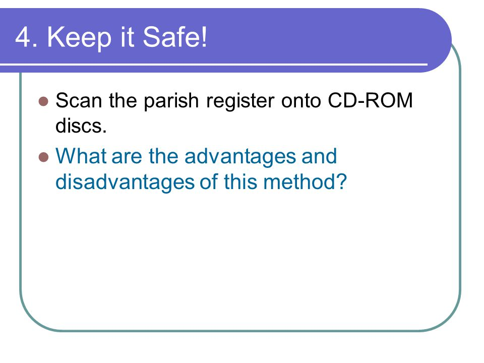 4. Keep it Safe. Scan the parish register onto CD-ROM discs.