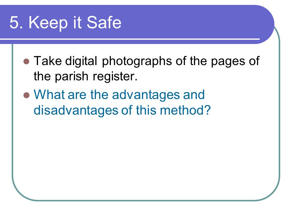 5. Keep it Safe Take digital photographs of the pages of the parish register.