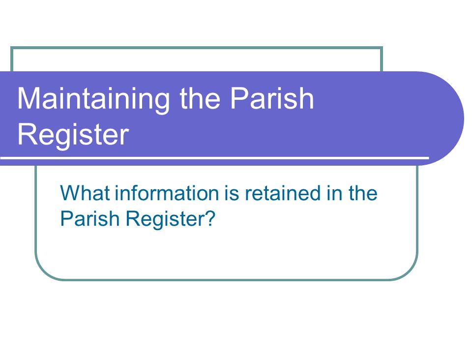 Maintaining the Parish Register What information is retained in the Parish Register