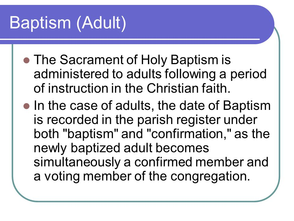 Baptism (Adult) The Sacrament of Holy Baptism is administered to adults following a period of instruction in the Christian faith.