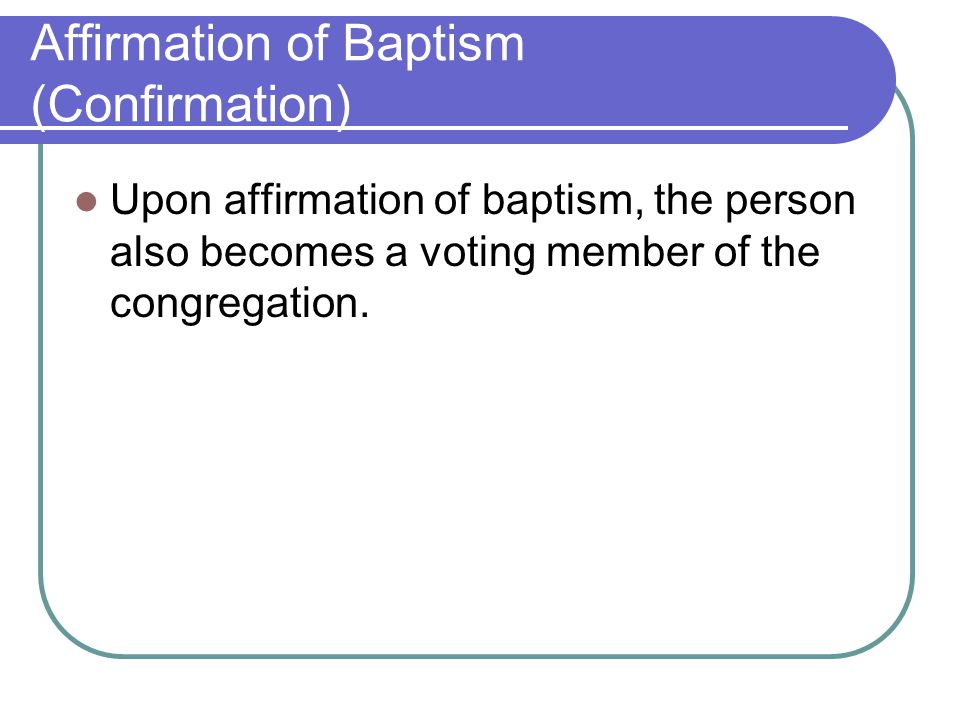 Affirmation of Baptism (Confirmation) Upon affirmation of baptism, the person also becomes a voting member of the congregation.