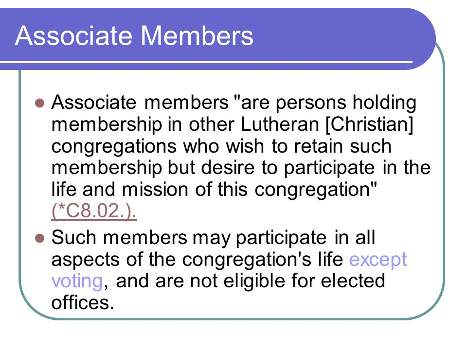 Associate Members Associate members are persons holding membership in other Lutheran [Christian] congregations who wish to retain such membership but desire to participate in the life and mission of this congregation (*C8.02.).