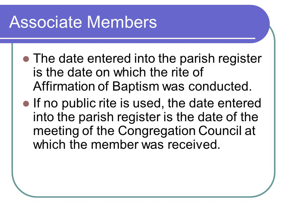 Associate Members The date entered into the parish register is the date on which the rite of Affirmation of Baptism was conducted.