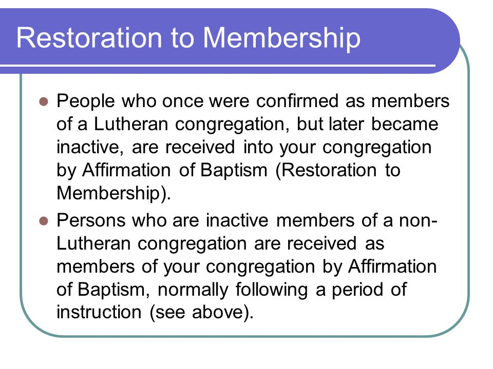 Restoration to Membership People who once were confirmed as members of a Lutheran congregation, but later became inactive, are received into your congregation by Affirmation of Baptism (Restoration to Membership).