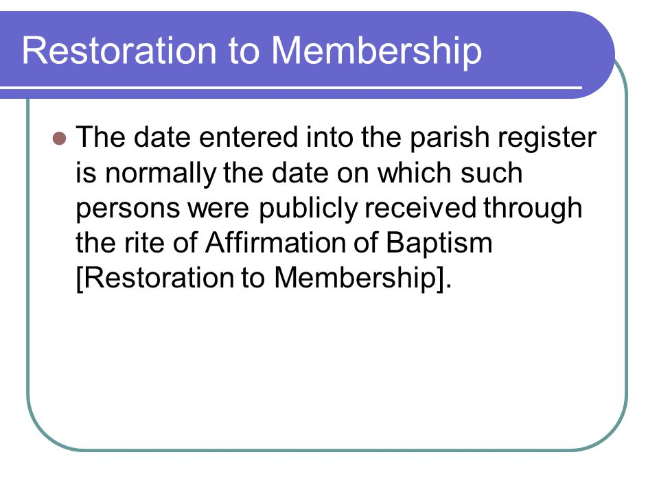 Restoration to Membership The date entered into the parish register is normally the date on which such persons were publicly received through the rite of Affirmation of Baptism [Restoration to Membership].