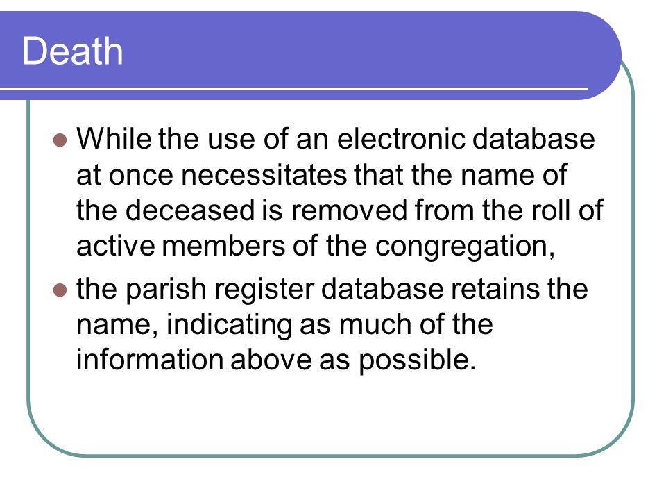 Death While the use of an electronic database at once necessitates that the name of the deceased is removed from the roll of active members of the congregation, the parish register database retains the name, indicating as much of the information above as possible.
