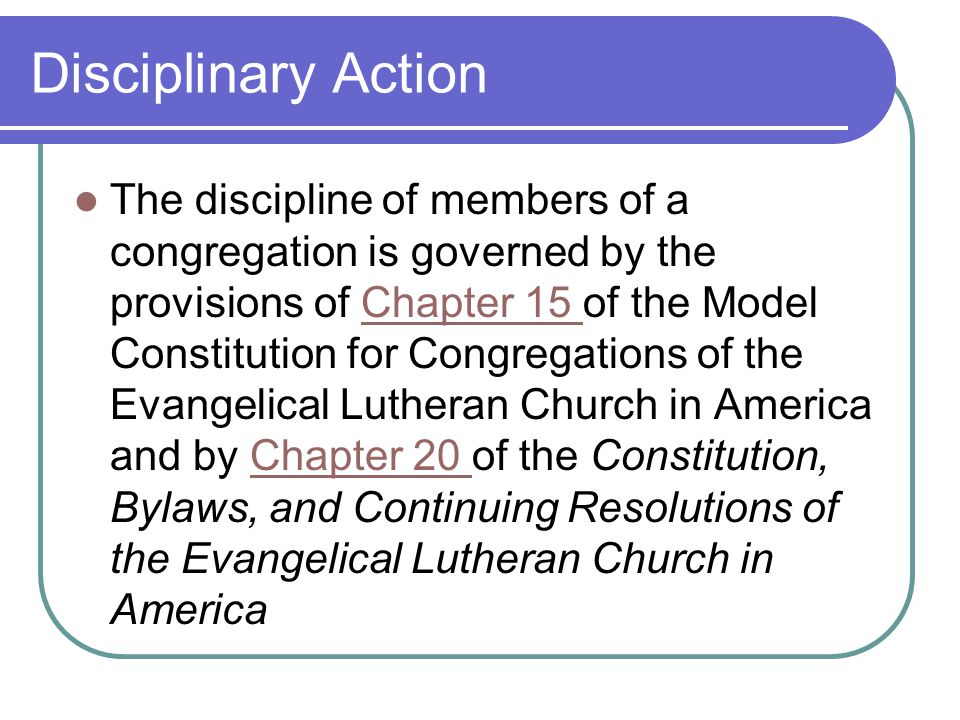 Disciplinary Action The discipline of members of a congregation is governed by the provisions of Chapter 15 of the Model Constitution for Congregations of the Evangelical Lutheran Church in America and by Chapter 20 of the Constitution, Bylaws, and Continuing Resolutions of the Evangelical Lutheran Church in AmericaChapter 15 Chapter 20
