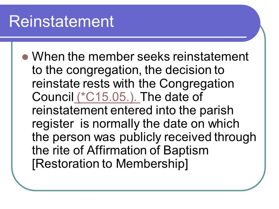 Reinstatement When the member seeks reinstatement to the congregation, the decision to reinstate rests with the Congregation Council (*C15.05.).