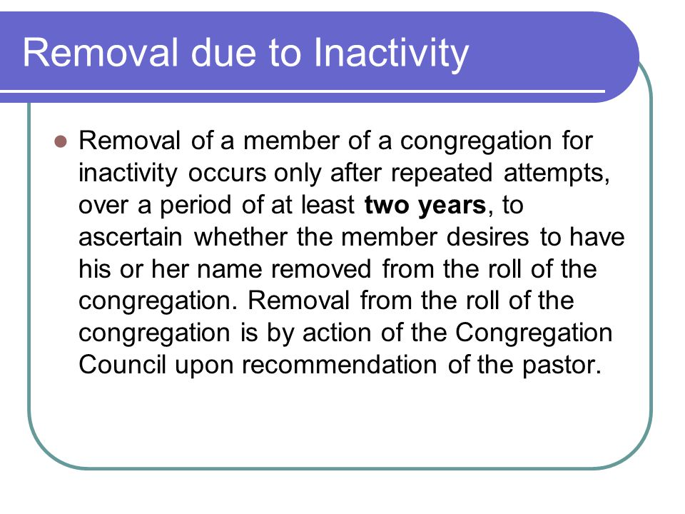Removal due to Inactivity Removal of a member of a congregation for inactivity occurs only after repeated attempts, over a period of at least two years, to ascertain whether the member desires to have his or her name removed from the roll of the congregation.