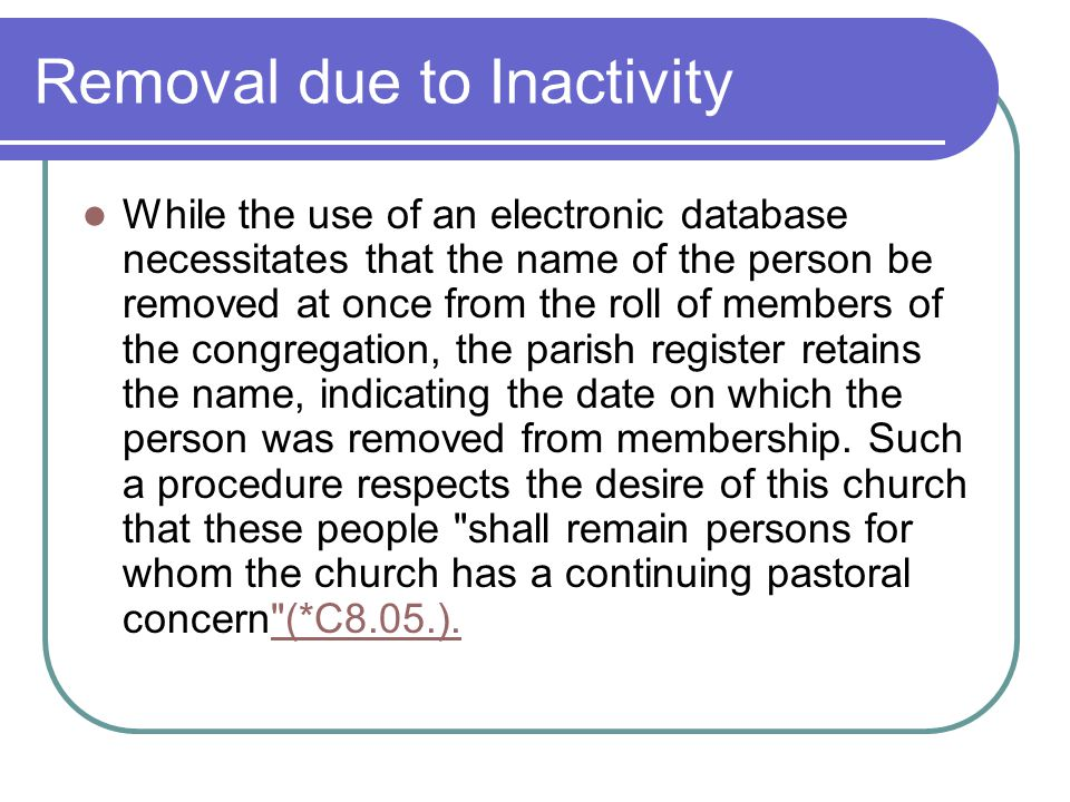 Removal due to Inactivity While the use of an electronic database necessitates that the name of the person be removed at once from the roll of members of the congregation, the parish register retains the name, indicating the date on which the person was removed from membership.