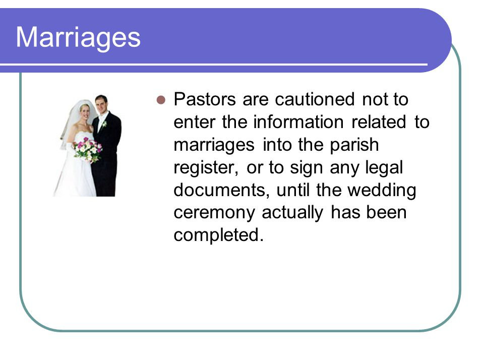 Marriages Pastors are cautioned not to enter the information related to marriages into the parish register, or to sign any legal documents, until the wedding ceremony actually has been completed.