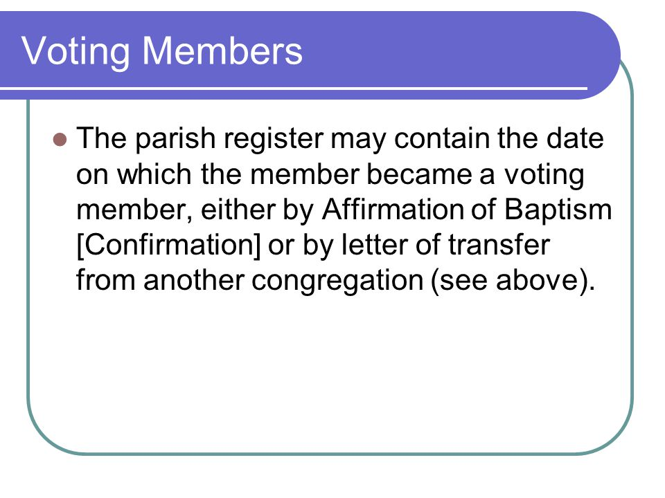 Voting Members The parish register may contain the date on which the member became a voting member, either by Affirmation of Baptism [Confirmation] or by letter of transfer from another congregation (see above).