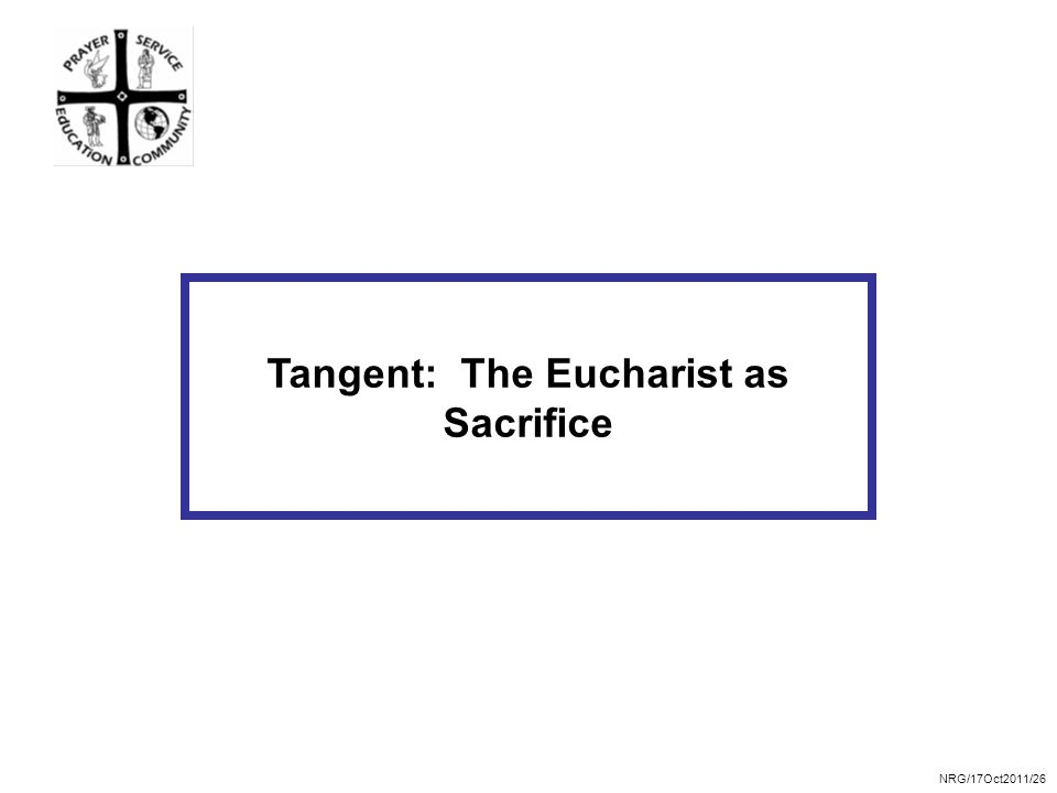 NRG/17Oct2011/26 Tangent: The Eucharist as Sacrifice