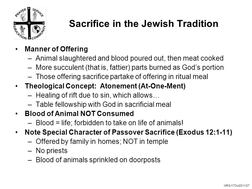NRG/17Oct2011/27 Sacrifice in the Jewish Tradition Manner of Offering –Animal slaughtered and blood poured out, then meat cooked –More succulent (that is, fattier) parts burned as God's portion –Those offering sacrifice partake of offering in ritual meal Theological Concept: Atonement (At-One-Ment) –Healing of rift due to sin, which allows… –Table fellowship with God in sacrificial meal Blood of Animal NOT Consumed –Blood = life; forbidden to take on life of animals.