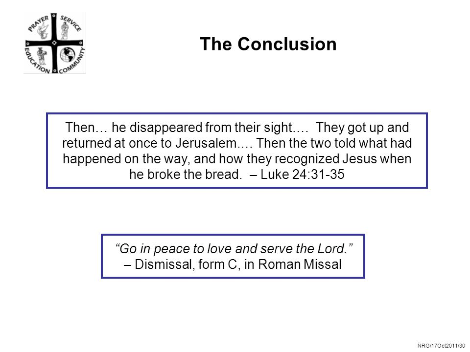 NRG/17Oct2011/30 The Conclusion Then… he disappeared from their sight.… They got up and returned at once to Jerusalem.… Then the two told what had happened on the way, and how they recognized Jesus when he broke the bread.