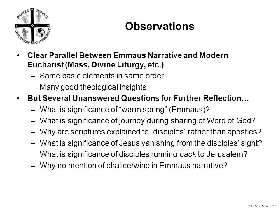 NRG/17Oct2011/33 Observations Clear Parallel Between Emmaus Narrative and Modern Eucharist (Mass, Divine Liturgy, etc.) –Same basic elements in same order –Many good theological insights But Several Unanswered Questions for Further Reflection… –What is significance of warm spring (Emmaus).