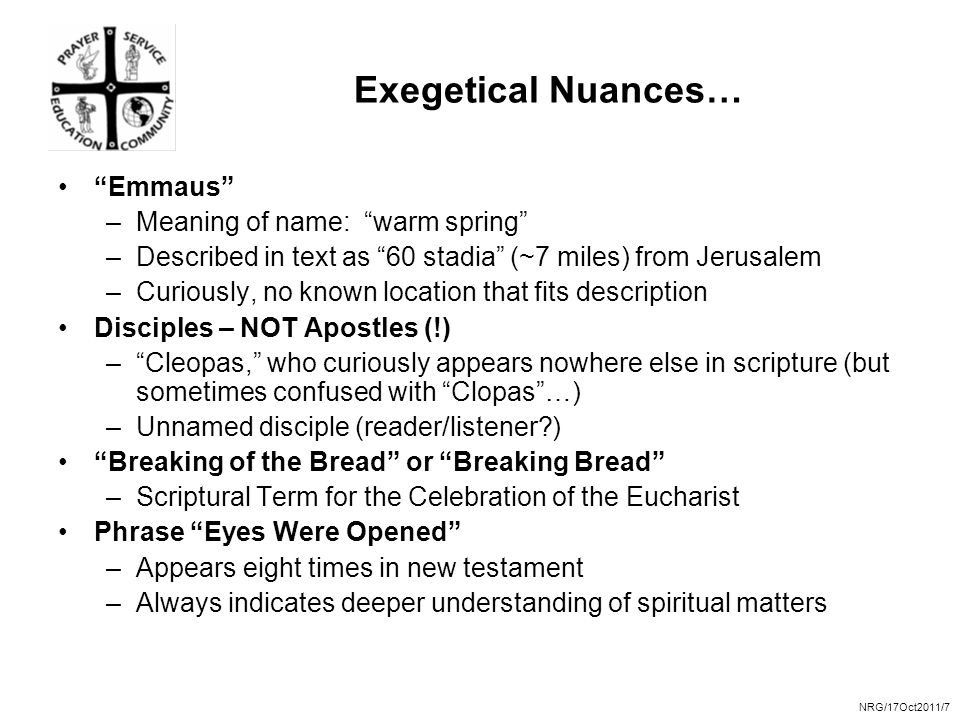 NRG/17Oct2011/7 Exegetical Nuances… Emmaus –Meaning of name: warm spring –Described in text as 60 stadia (~7 miles) from Jerusalem –Curiously, no known location that fits description Disciples – NOT Apostles (!) – Cleopas, who curiously appears nowhere else in scripture (but sometimes confused with Clopas …) –Unnamed disciple (reader/listener ) Breaking of the Bread or Breaking Bread –Scriptural Term for the Celebration of the Eucharist Phrase Eyes Were Opened –Appears eight times in new testament –Always indicates deeper understanding of spiritual matters