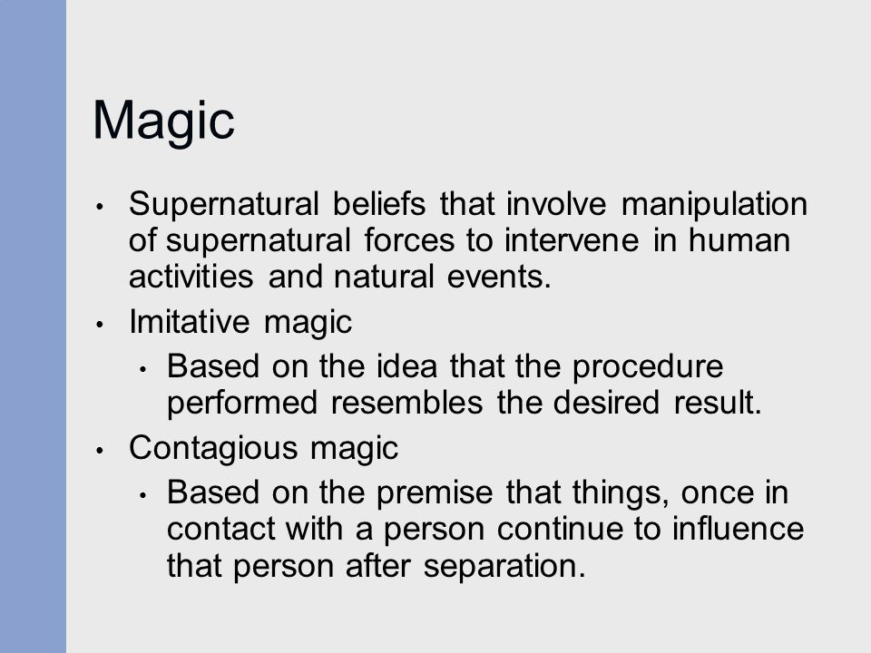 Magic Supernatural beliefs that involve manipulation of supernatural forces to intervene in human activities and natural events. Imitative magic Based