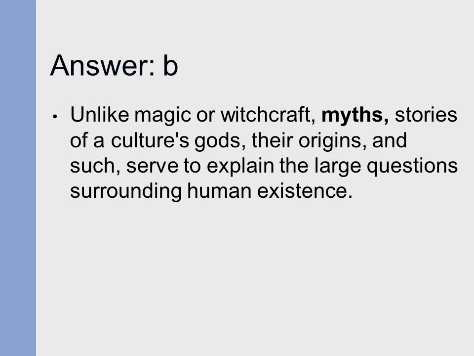 Answer: b Unlike magic or witchcraft, myths, stories of a culture's gods, their origins, and such, serve to explain the large questions surrounding hu