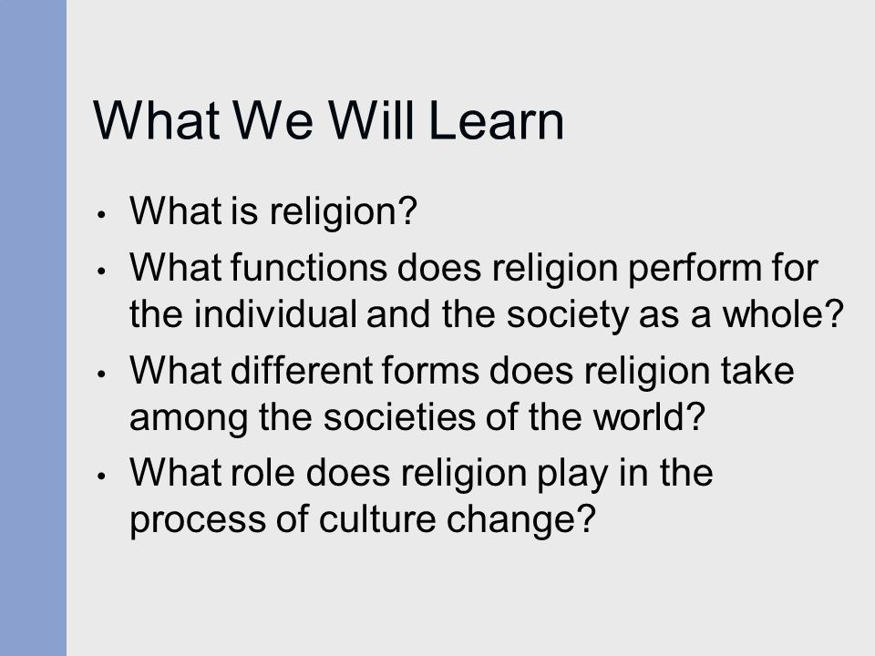 What We Will Learn What is religion? What functions does religion perform for the individual and the society as a whole? What different forms does rel