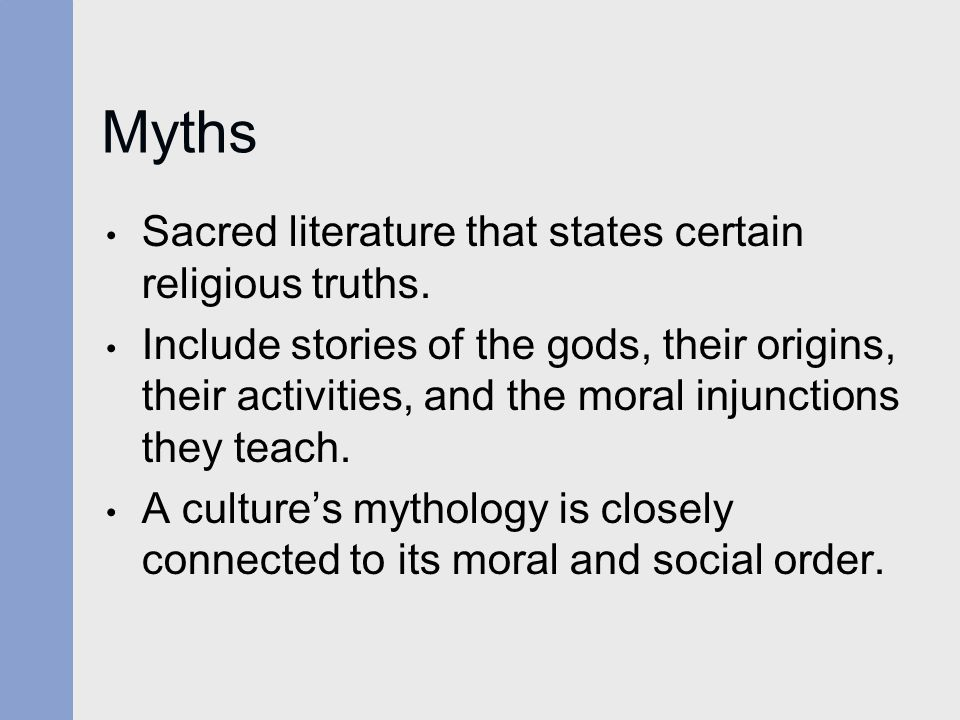 Myths Sacred literature that states certain religious truths. Include stories of the gods, their origins, their activities, and the moral injunctions