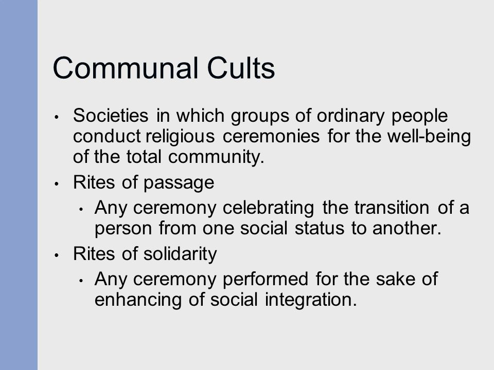 Communal Cults Societies in which groups of ordinary people conduct religious ceremonies for the well-being of the total community. Rites of passage A
