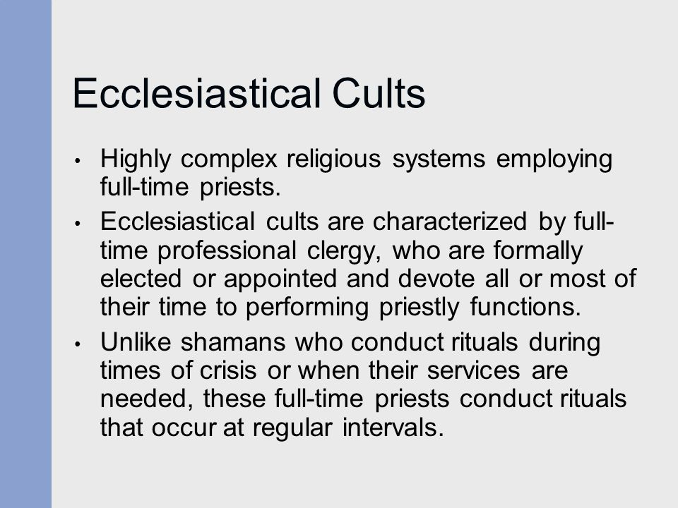 Ecclesiastical Cults Highly complex religious systems employing full-time priests. Ecclesiastical cults are characterized by full- time professional c