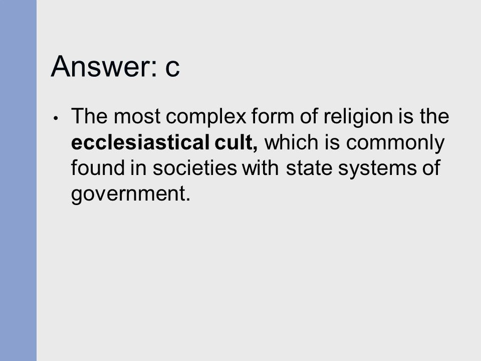 Answer: c The most complex form of religion is the ecclesiastical cult, which is commonly found in societies with state systems of government.