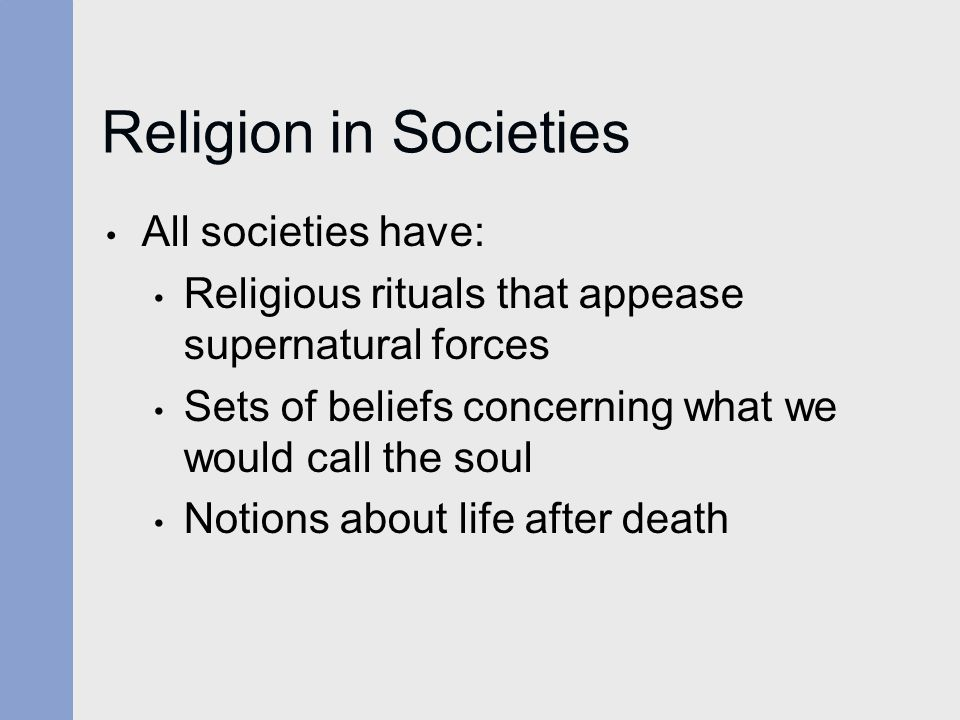 Religion in Societies All societies have: Religious rituals that appease supernatural forces Sets of beliefs concerning what we would call the soul No